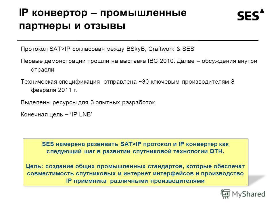 IP конвертор – промышленные партнеры и отзывы Протокол SAT>IP согласован между BSkyB, Craftwork & SES Первые демонстрации прошли на выставке IBC 2010. Далее – обсуждения внутри отрасли Техническая спецификация отправлена ~30 ключевым производителям 8