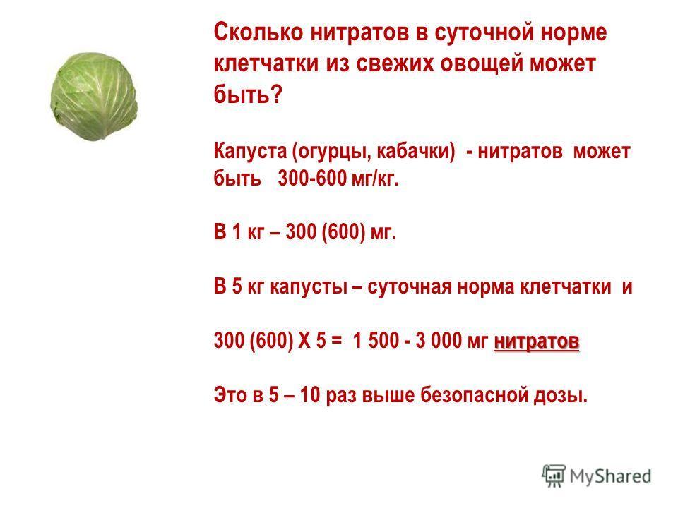 Сколько нитратов в суточной норме клетчатки из свежих овощей может быть? Капуста (огурцы, кабачки) - нитратов может быть 300-600 мг/кг. В 1 кг – 300 (600) мг. В 5 кг капусты – суточная норма клетчатки и нитратов 300 (600) Х 5 = 1 500 - 3 000 мг нитра