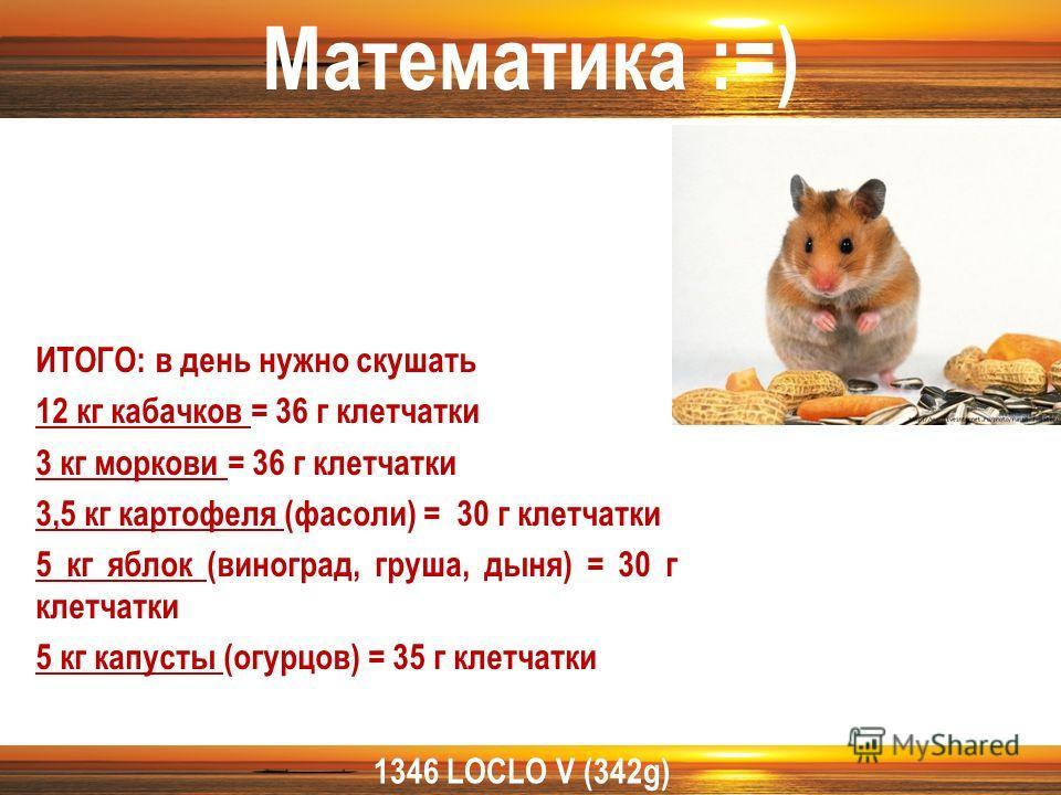 1346 LOCLO V (342g) ИТОГО: в день нужно скушать 12 кг кабачков = 36 г клетчатки 3 кг моркови = 36 г клетчатки 3,5 кг картофеля (фасоли) = 30 г клетчатки 5 кг яблок (виноград, груша, дыня) = 30 г клетчатки 5 кг капусты (огурцов) = 35 г клетчатки Матем