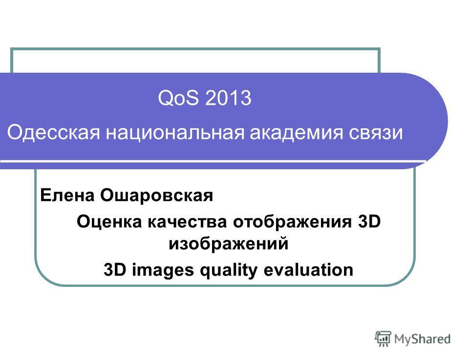QoS 2013 Одесская национальная академия связи Елена Ошаровская Оценка качества отображения 3D изображений 3D images quality evaluation