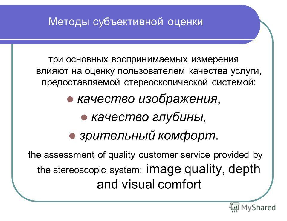Методы субъективной оценки три основных воспринимаемых измерения влияют на оценку пользователем качества услуги, предоставляемой стереоскопической системой: качество изображения, качество глубины, зрительный комфорт. the assessment of quality custome