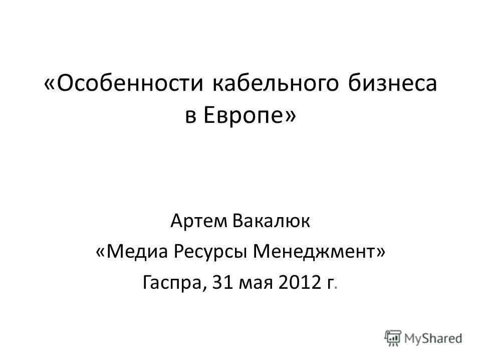 «Особенности кабельного бизнеса в Европе» Артем Вакалюк «Медиа Ресурсы Менеджмент» Гаспра, 31 мая 2012 г.