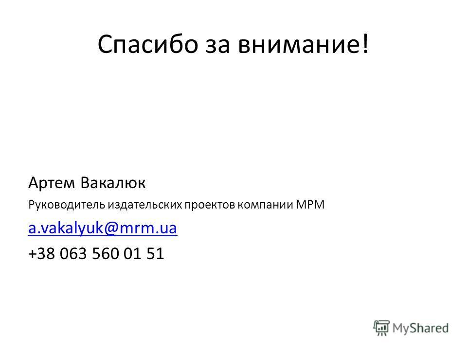 Спасибо за внимание! Артем Вакалюк Руководитель издательских проектов компании МРМ a.vakalyuk@mrm.ua +38 063 560 01 51