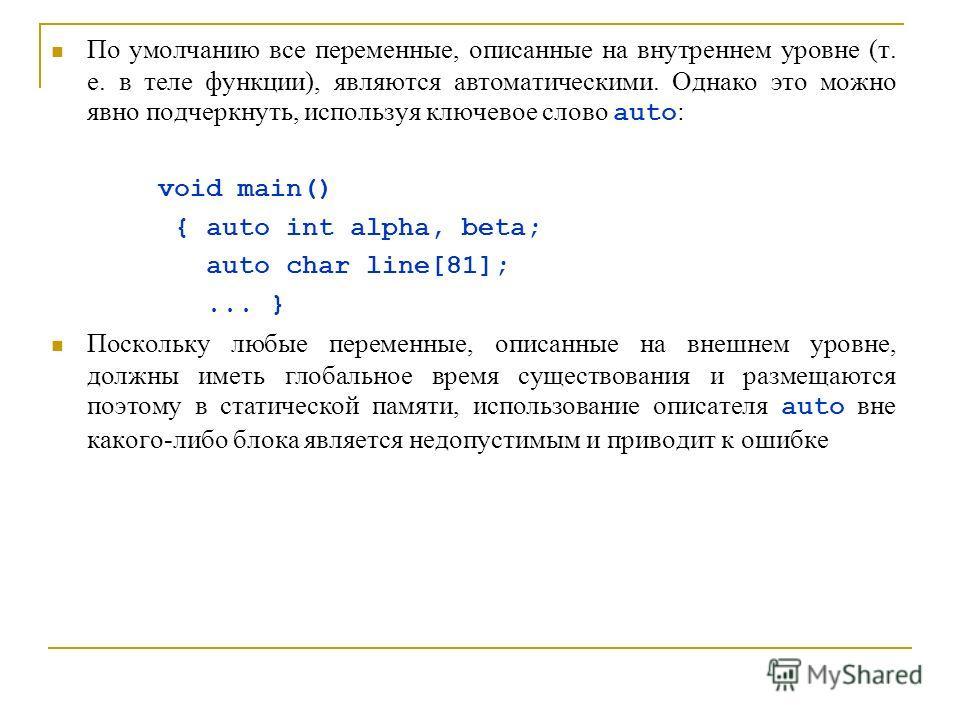 По умолчанию все переменные, описанные на внутреннем уровне (т. е. в теле функции), являются автоматическими. Однако это можно явно подчеркнуть, используя ключевое слово auto : void main() { auto int alpha, beta; auto char line[81];... } Поскольку лю