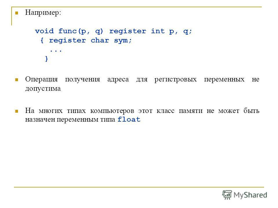 Например: void func(p, q) register int p, q; { register char sym;... } Операция получения адреса для регистровых переменных не допустима На многих типах компьютеров этот класс памяти не может быть назначен переменным типа float