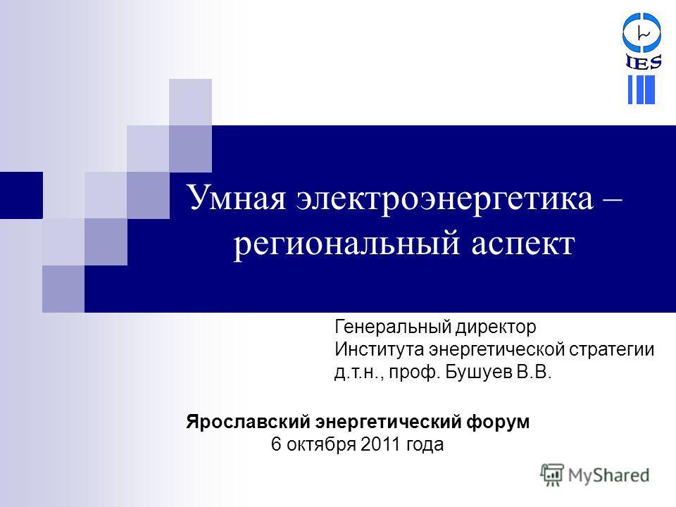 Умная электроэнергетика – региональный аспект Генеральный директор Института энергетической стратегии д.т.н., проф. Бушуев В.В. Ярославский энергетический форум 6 октября 2011 года
