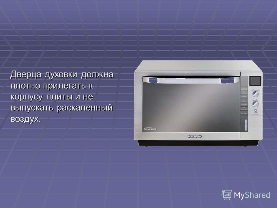 Дверца духовки должна плотно прилегать к корпусу плиты и не выпускать раскаленный воздух.