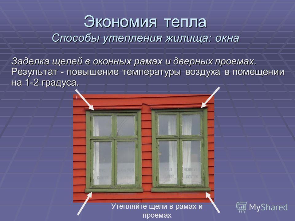 Экономия тепла Способы утепления жилища: окна Заделка щелей в оконных рамах и дверных проемах. Результат - повышение температуры воздуха в помещении на 1-2 градуса. Утепляйте щели в рамах и проемах