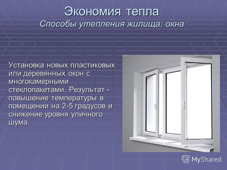 Экономия тепла Способы утепления жилища: окна Установка новых пластиковых или деревянных окон с многокамерными стеклопакетами. Результат - повышение температуры в помещении на 2-5 градусов и снижение уровня уличного шума.