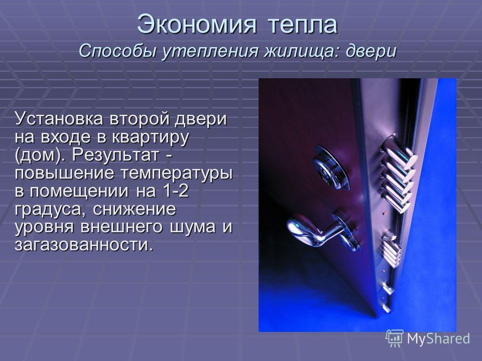 Экономия тепла Способы утепления жилища: двери Установка второй двери на входе в квартиру (дом). Результат - повышение температуры в помещении на 1-2 градуса, снижение уровня внешнего шума и загазованности.