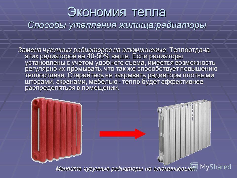 Экономия тепла Способы утепления жилища:радиаторы Замена чугунных радиаторов на алюминиевые. Теплоотдача этих радиаторов на 40-50% выше. Если радиаторы установлены с учетом удобного съема, имеется возможность регулярно их промывать, что так же способ