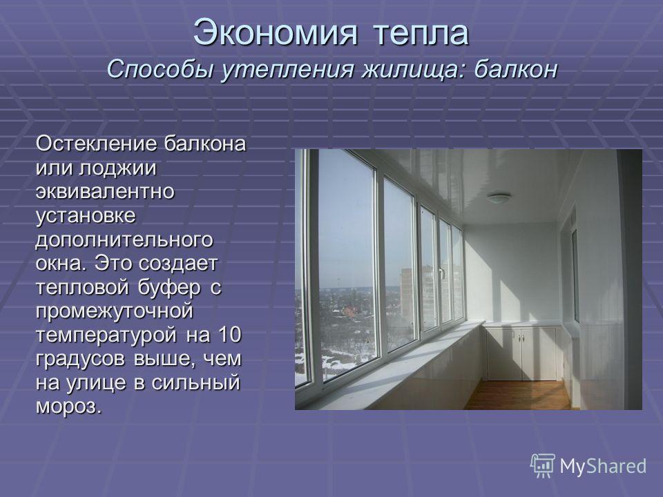 Экономия тепла Способы утепления жилища: балкон Остекление балкона или лоджии эквивалентно установке дополнительного окна. Это создает тепловой буфер с промежуточной температурой на 10 градусов выше, чем на улице в сильный мороз.