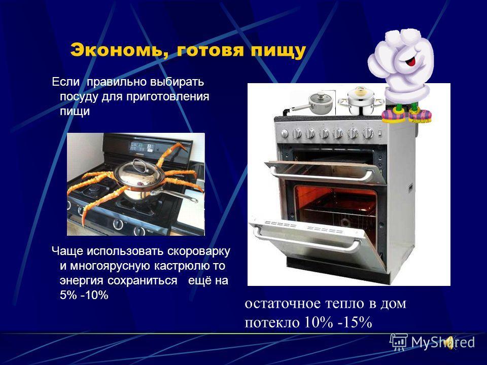 Экономь, готовя пищу Если правильно выбирать посуду для приготовления пищи Чаще использовать скороварку и многоярусную кастрюлю то энергия сохраниться ещё на 5% -10% остаточное тепло в дом потекло 10% -15%
