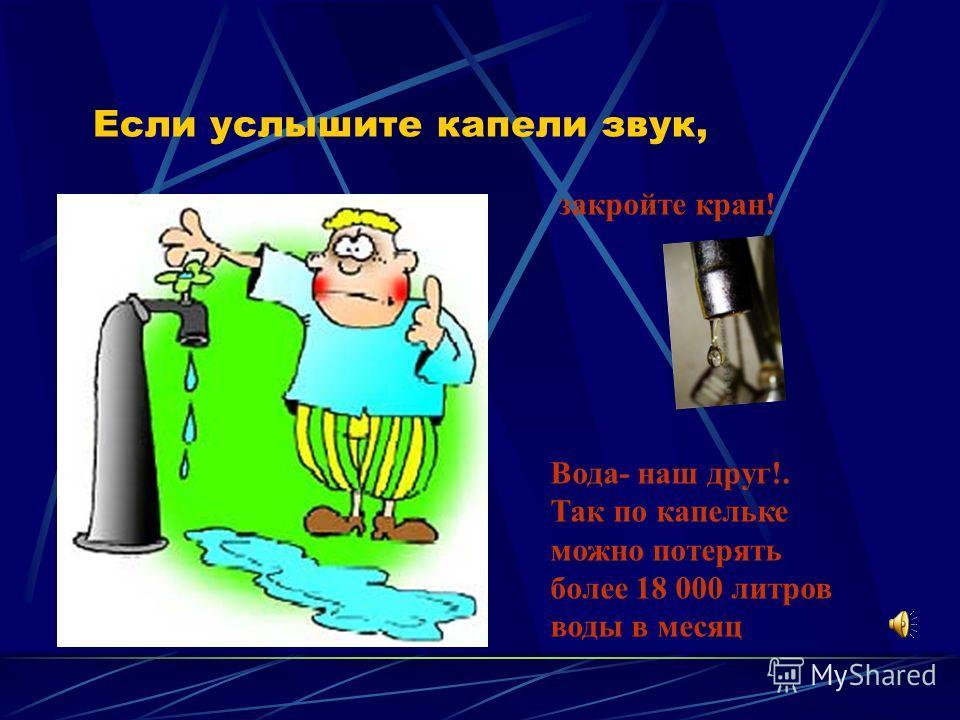 Если услышите капели звук, закройте кран! Вода- наш друг!. Так по капельке можно потерять более 18 000 литров воды в месяц