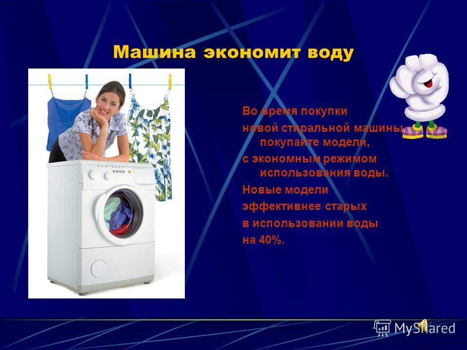 Машина экономит воду Во время покупки новой стиральной машины, покупайте модели, с экономным режимом использования воды. Новые модели эффективнее старых в использовании воды на 40%.