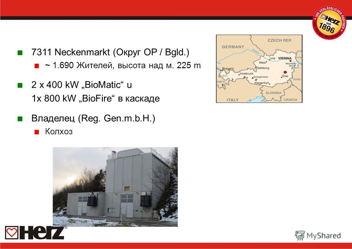 7311 Neckenmarkt (Округ OP / Bgld.) ~ 1.690 Жителей, высота над м. 225 m 2 x 400 kW BioMatic u 1x 800 kW BioFire в каскаде Владелец (Reg. Gen.m.b.H.) Колхоз