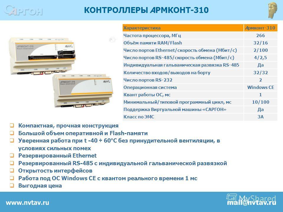 КОНТРОЛЛЕРЫ АРМКОНТ-310 Компактная, прочная конструкция Большой объем оперативной и Flash-памяти Уверенная работа при t -40 ÷ 60°С без принудительной вентиляции, в условиях сильных помех Резервированный Ethernet Резервированный RS-485 с индивидуально