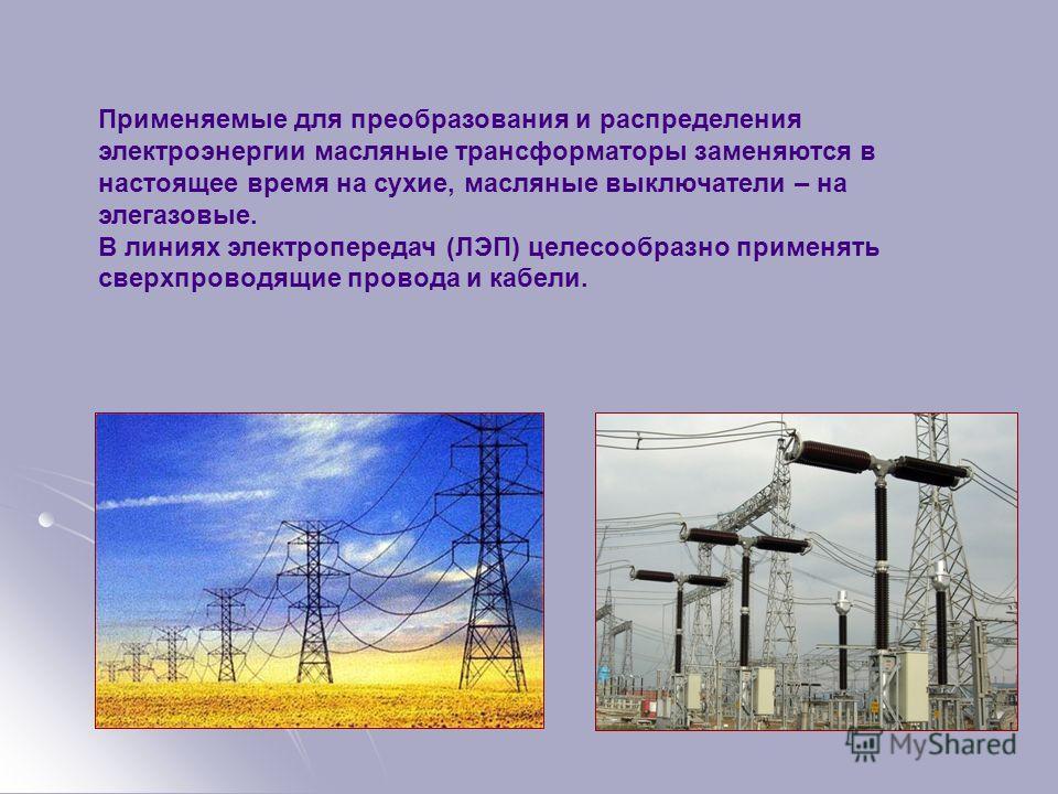 Применяемые для преобразования и распределения электроэнергии масляные трансформаторы заменяются в настоящее время на сухие, масляные выключатели – на элегазовые. В линиях электропередач (ЛЭП) целесообразно применять сверхпроводящие провода и кабели.