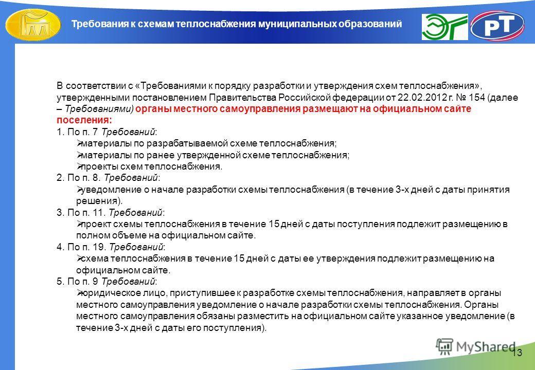 13 В соответствии с «Требованиями к порядку разработки и утверждения схем теплоснабжения», утвержденными постановлением Правительства Российской федерации от 22.02.2012 г. 154 (далее – Требованиями) органы местного самоуправления размещают на официал
