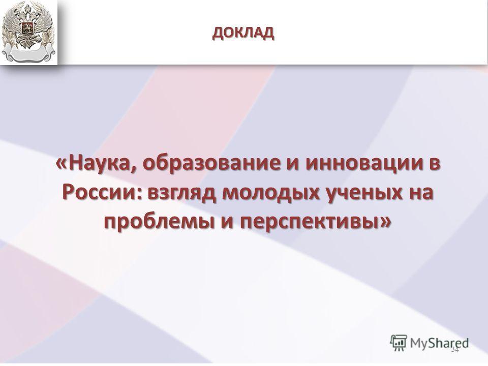 ДОКЛАД «Наука, образование и инновации в России: взгляд молодых ученых на проблемы и перспективы» 34