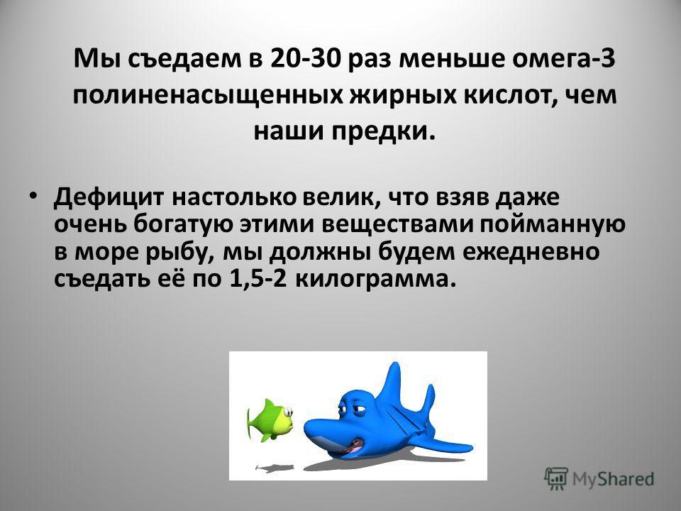 Мы съедаем в 20-30 раз меньше омега-3 полиненасыщенных жирных кислот, чем наши предки. Дефицит настолько велик, что взяв даже очень богатую этими веществами пойманную в море рыбу, мы должны будем ежедневно съедать её по 1,5-2 килограмма.