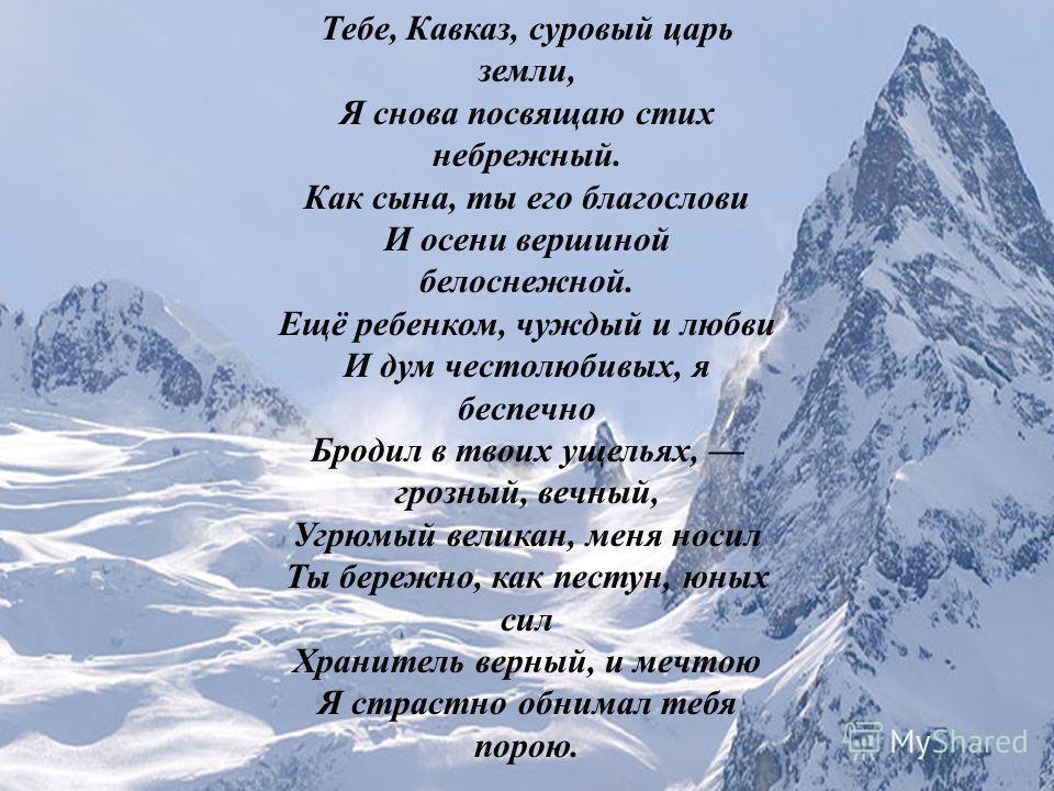 Тебе, Кавказ, суровый царь земли, Я снова посвящаю стих небрежный. Как сына, ты его благослови И осени вершиной белоснежной. Ещё ребенком, чуждый и любви И дум честолюбивых, я беспечно Бродил в твоих ущельях, грозный, вечный, Угрюмый великан, меня но
