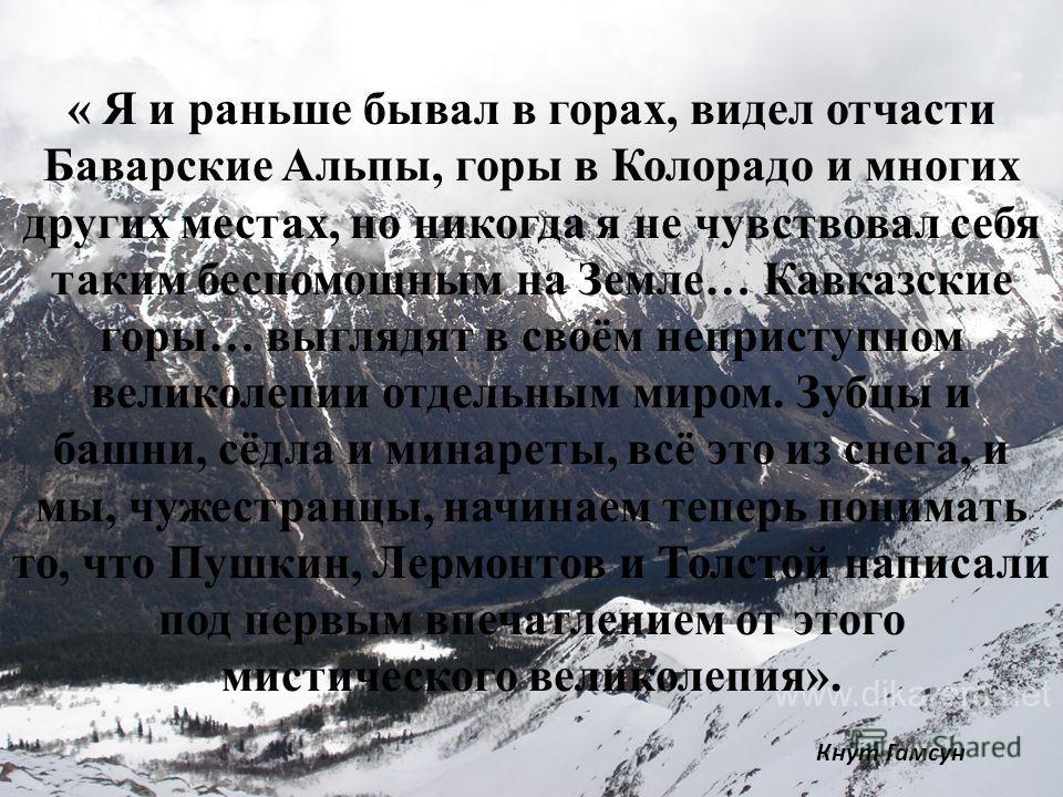 « Я и раньше бывал в горах, видел отчасти Баварские Альпы, горы в Колорадо и многих других местах, но никогда я не чувствовал себя таким беспомощным на Земле… Кавказские горы… выглядят в своём неприступном великолепии отдельным миром. Зубцы и башни,