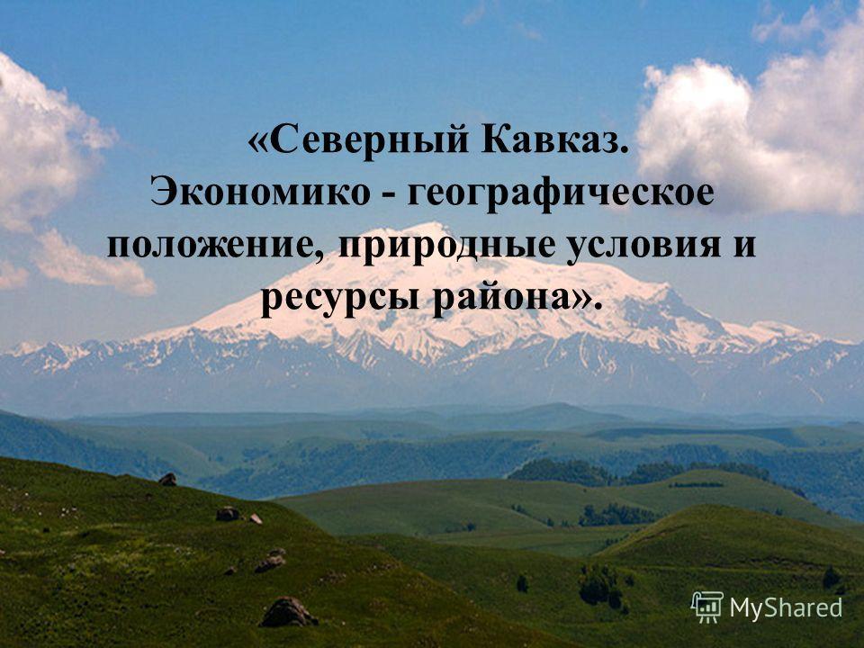 «Северный Кавказ. Экономико - географическое положение, природные условия и ресурсы района».