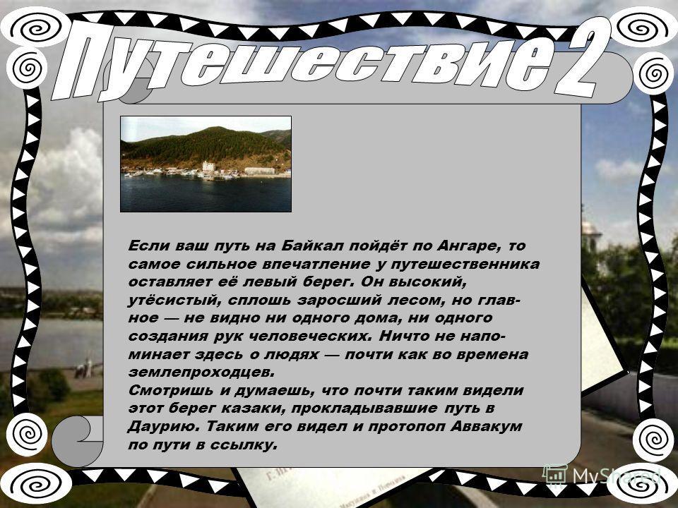 Если ваш путь на Байкал пойдёт по Ангаре, то самое сильное впечатление у путешественника оставляет её левый берег. Он высокий, утёсистый, сплошь заросший лесом, но глав ное не видно ни одного дома, ни одного создания рук человеческих. Ничто не напо