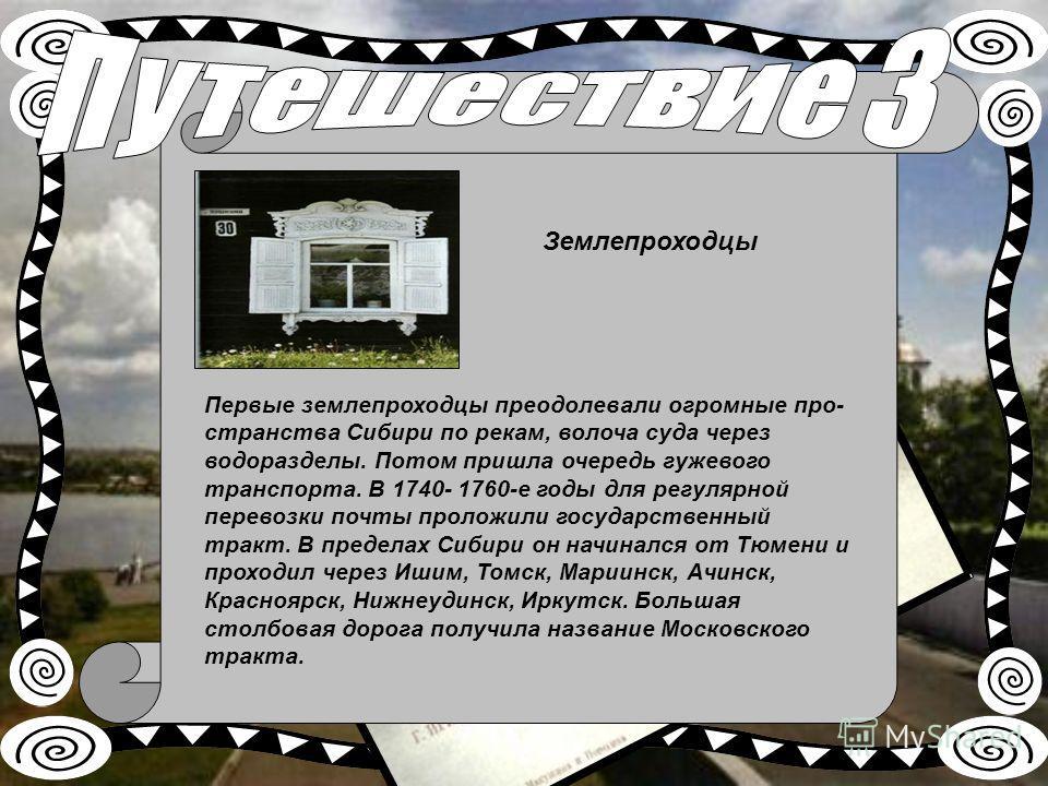 Первые землепроходцы преодолевали огромные про странства Сибири по рекам, волоча суда через водоразделы. Потом пришла очередь гужевого транспорта. В 1740- 1760-е годы для регулярной перевозки почты проложили государственный тракт. В пределах Сибири