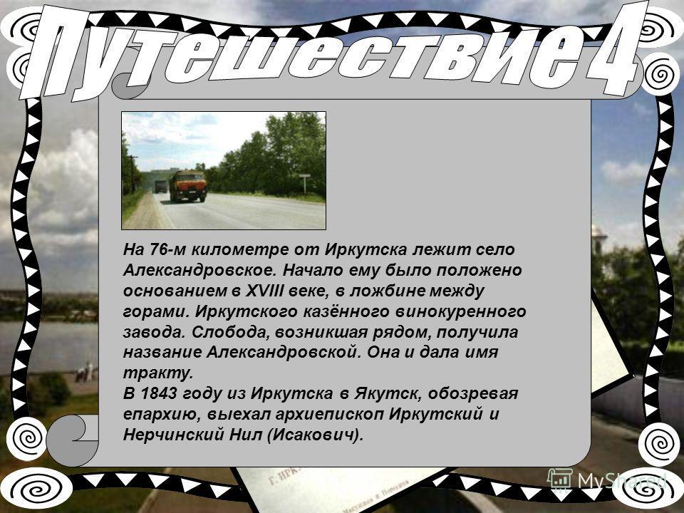 На 76-м километре от Иркутска лежит село Александровское. Начало ему было положено основанием в XVIII веке, в ложбине между горами. Иркутского казённого винокуренного завода. Слобода, возникшая рядом, получила название Александровской. Она и дала