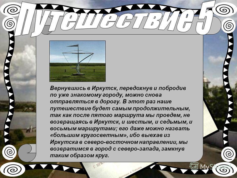 Вернувшись в Иркутск, передохнув и побродив по уже знакомому городу, можно снова отправляться в дорогу. В этот раз наше путешествие будет самым продолжительным, так как после пятого маршрута мы проедем, не возвращаясь в Иркутск, и шестым, и седьмым,