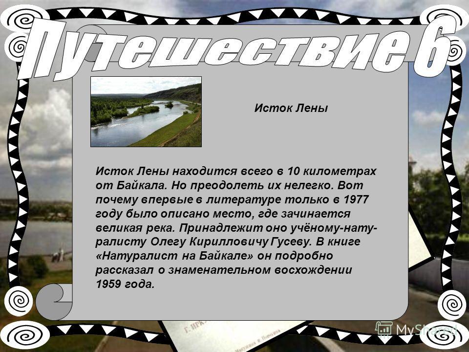 Исток Лены находится всего в 10 километрах от Байкала. Но преодолеть их нелегко. Вот почему впервые в литературе только в 1977 году было описано место, где зачинается великая река. Принадлежит оно учёному-нату ралисту Олегу Кирилловичу Гусеву. В