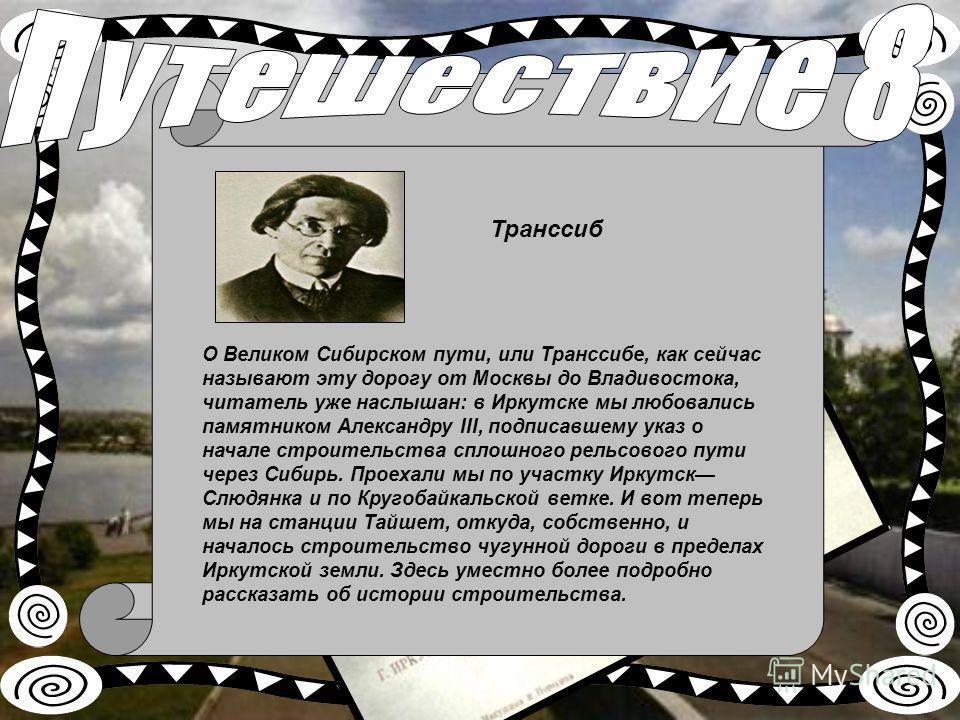О Великом Сибирском пути, или Транссибе, как сейчас называют эту дорогу от Москвы до Владивостока, читатель уже наслышан: в Иркутске мы любовались памятником Александру III, подписавшему указ о начале строительства сплошного рельсового пути через
