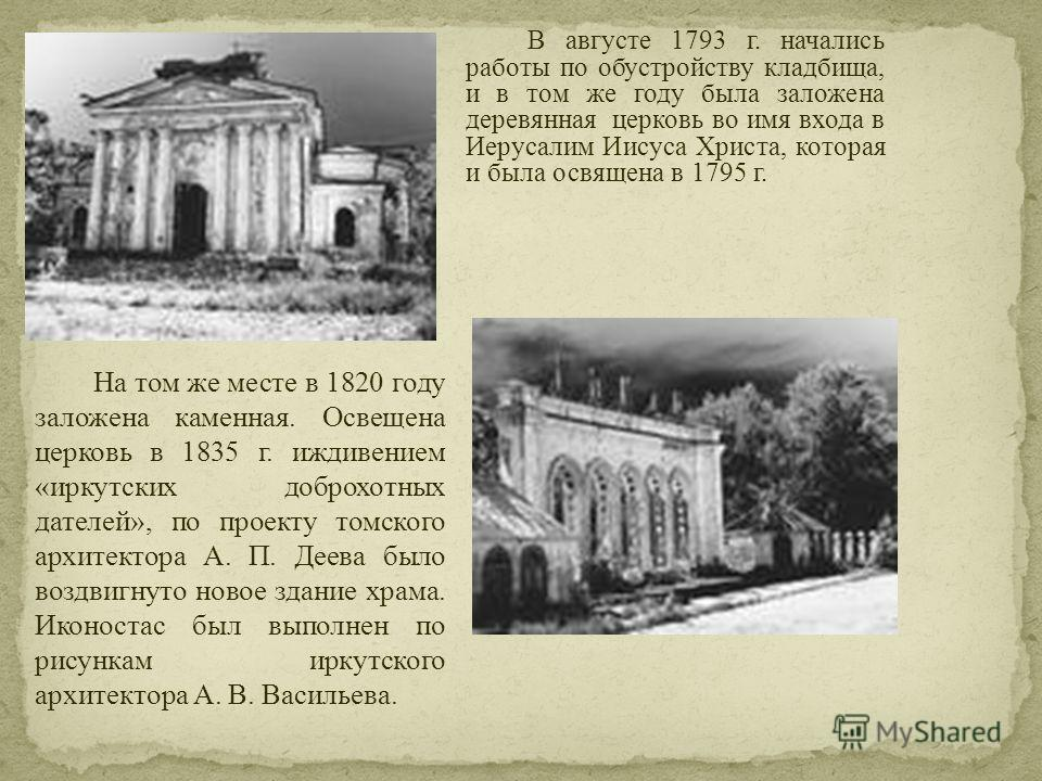 В августе 1793 г. начались работы по обустройству кладбища, и в том же году была заложена деревянная церковь во имя входа в Иерусалим Иисуса Христа, которая и была освящена в 1795 г. На том же месте в 1820 году заложена каменная. Освещена церковь в 1