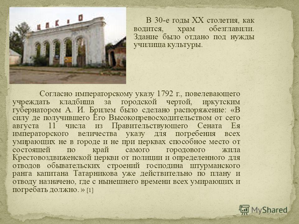 В 30-е годы XX столетия, как водится, храм обезглавили. Здание было отдано под нужды училища культуры. Согласно императорскому указу 1792 г., повелевающего учреждать кладбища за городской чертой, иркутским губернатором А. И. Брилем было сделано распо