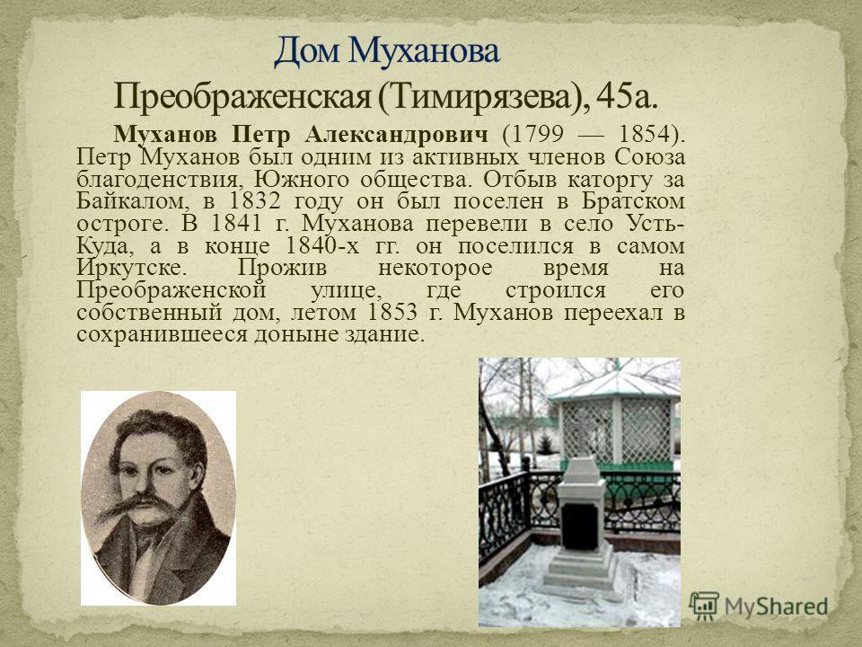 Муханов Петр Александрович (1799 1854). Петр Муханов был одним из активных членов Союза благоденствия, Южного общества. Отбыв каторгу за Байкалом, в 1832 году он был поселен в Братском остроге. В 1841 г. Муханова перевели в село Усть- Куда, а в конце