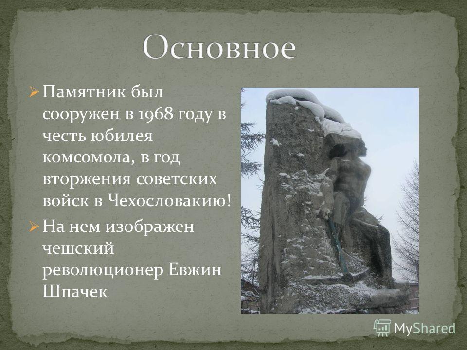 Памятник был сооружен в 1968 году в честь юбилея комсомола, в год вторжения советских войск в Чехословакию! На нем изображен чешский революционер Евжин Шпачек