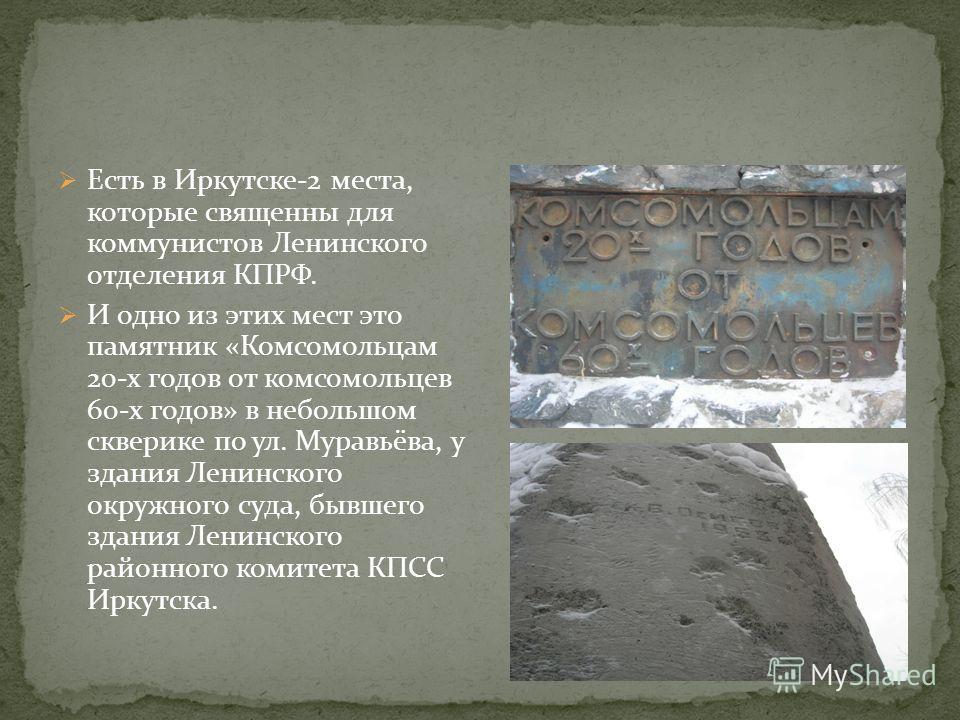 Есть в Иркутске-2 места, которые священны для коммунистов Ленинского отделения КПРФ. И одно из этих мест это памятник «Комсомольцам 20-х годов от комсомольцев 60-х годов» в небольшом скверике по ул. Муравьёва, у здания Ленинского окружного суда, бывш