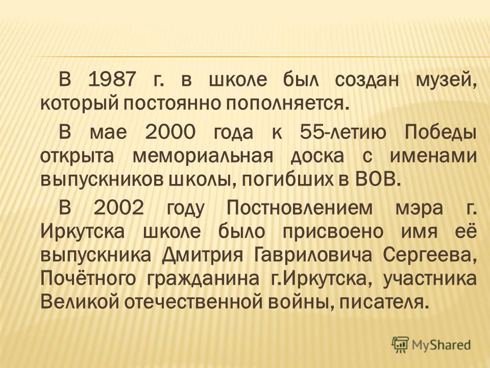 В 1987 г. в школе был создан музей, который постоянно пополняется. В мае 2000 года к 55-летию Победы открыта мемориальная доска с именами выпускников школы, погибших в ВОВ. В 2002 году Постновлением мэра г. Иркутска школе было присвоено имя её выпуск