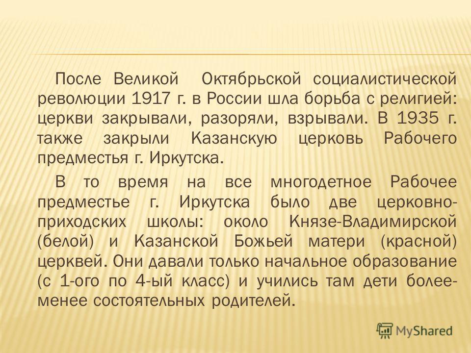 После Великой Октябрьской социалистической революции 1917 г. в России шла борьба с религией: церкви закрывали, разоряли, взрывали. В 1935 г. также закрыли Казанскую церковь Рабочего предместья г. Иркутска. В то время на все многодетное Рабочее предме
