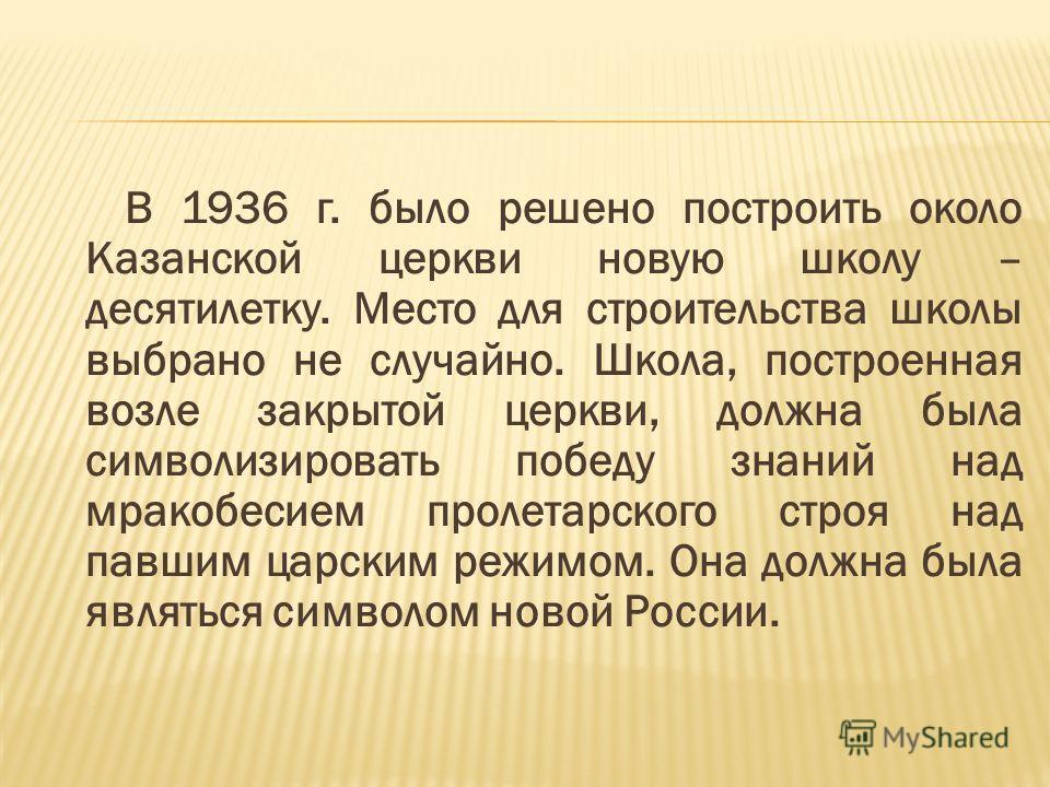 В 1936 г. было решено построить около Казанской церкви новую школу – десятилетку. Место для строительства школы выбрано не случайно. Школа, построенная возле закрытой церкви, должна была символизировать победу знаний над мракобесием пролетарского стр