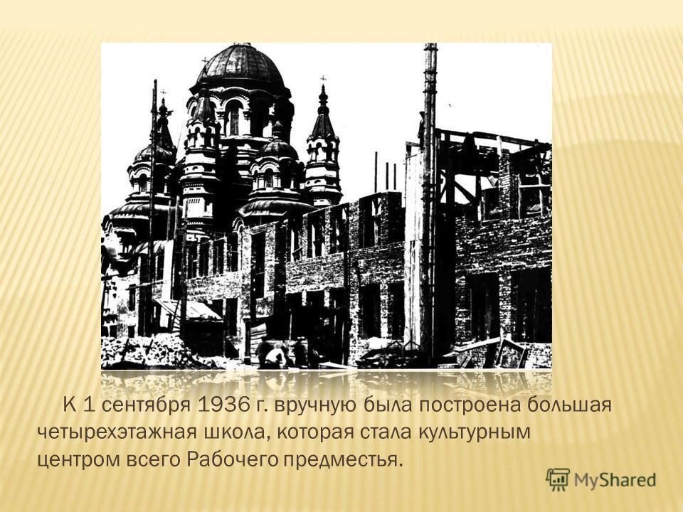 К 1 сентября 1936 г. вручную была построена большая четырехэтажная школа, которая стала культурным центром всего Рабочего предместья.