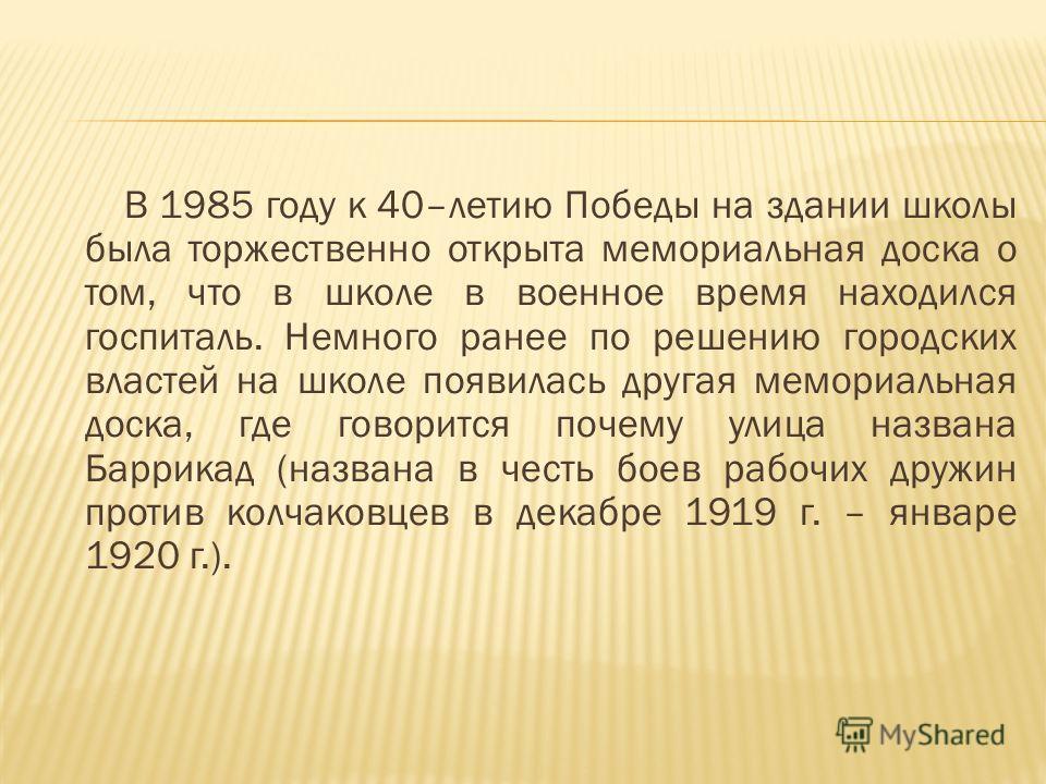 В 1985 году к 40–летию Победы на здании школы была торжественно открыта мемориальная доска о том, что в школе в военное время находился госпиталь. Немного ранее по решению городских властей на школе появилась другая мемориальная доска, где говорится