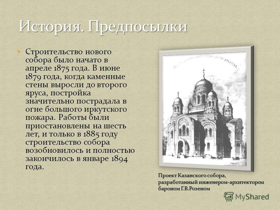 Строительство нового собора было начато в апреле 1875 года. В июне 1879 года, когда каменные стены выросли до второго яруса, постройка значительно пострадала в огне большого иркутского пожара. Работы были приостановлены на шесть лет, и только в 1885