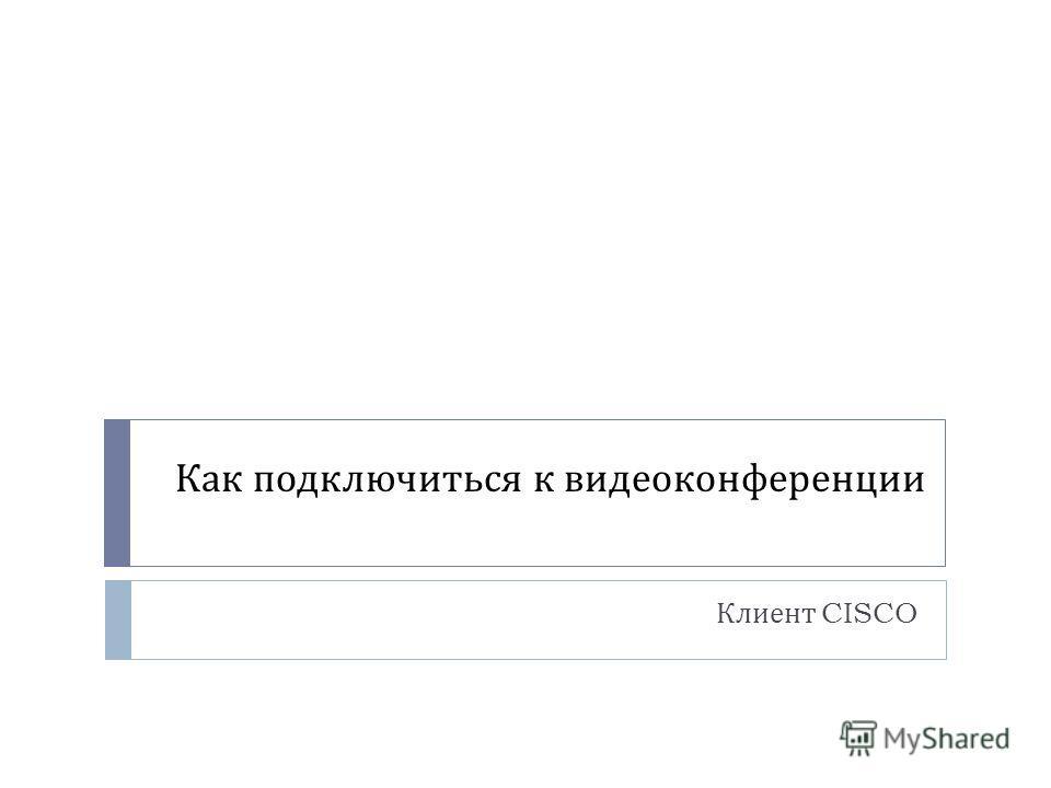 Как подключиться к видеоконференции Клиент CISCO