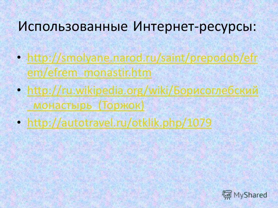 Использованные Интернет-ресурсы: http://smolyane.narod.ru/saint/prepodob/efr em/efrem_monastir.htm http://smolyane.narod.ru/saint/prepodob/efr em/efrem_monastir.htm http://ru.wikipedia.org/wiki/Борисоглебский _монастырь_(Торжок) http://ru.wikipedia.o