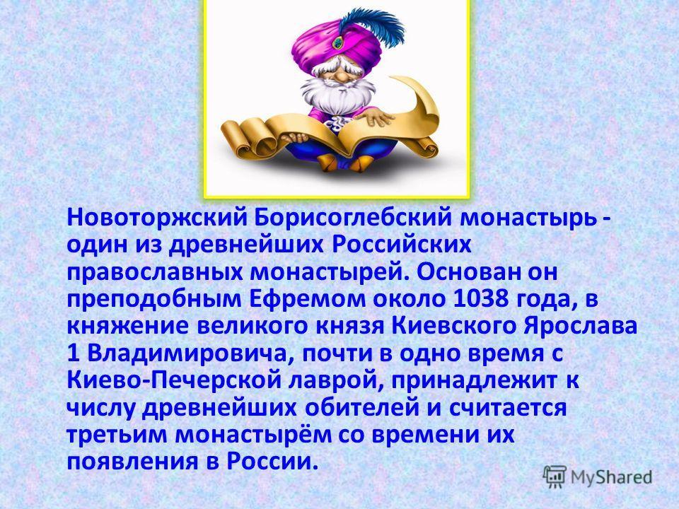 Новоторжский Борисоглебский монастырь - один из древнейших Российских православных монастырей. Основан он преподобным Ефремом около 1038 года, в княжение великого князя Киевского Ярослава 1 Владимировича, почти в одно время с Киево-Печерской лаврой,