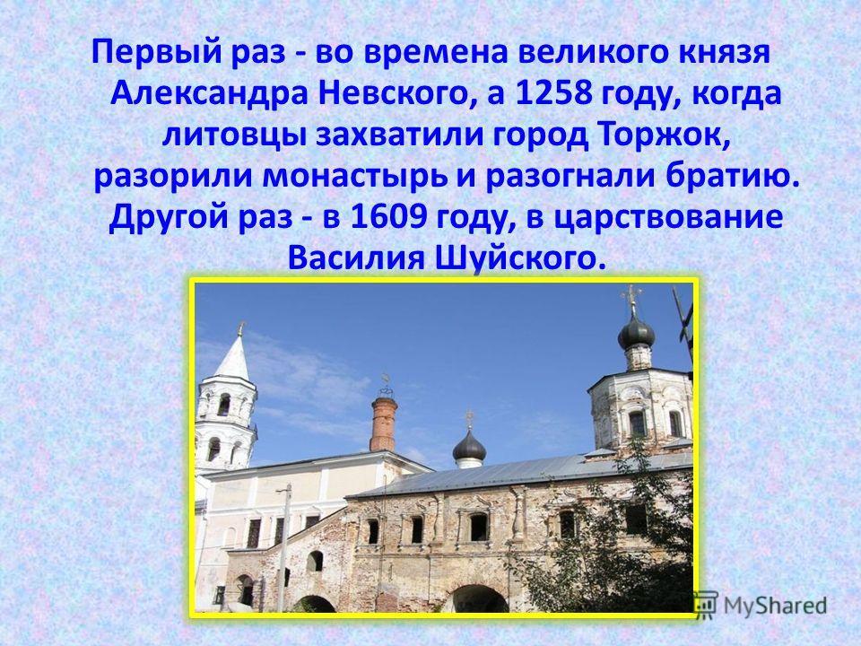 Первый раз - во времена великого князя Александра Невского, а 1258 году, когда литовцы захватили город Торжок, разорили монастырь и разогнали братию. Другой раз - в 1609 году, в царствование Василия Шуйского.