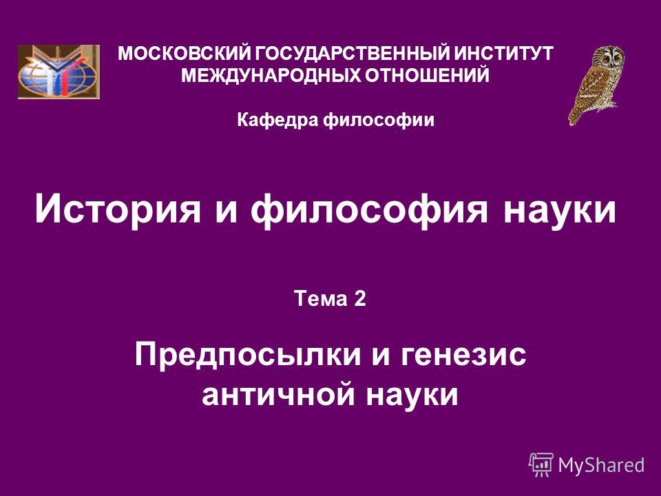 История и философия науки Тема 2 Предпосылки и генезис античной науки МОСКОВСКИЙ ГОСУДАРСТВЕННЫЙ ИНСТИТУТ МЕЖДУНАРОДНЫХ ОТНОШЕНИЙ Кафедра философии